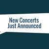 New Concerts Just Announced